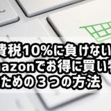 消費税10%も怖くない! Amazonでお得に買い物をするための3つの方法