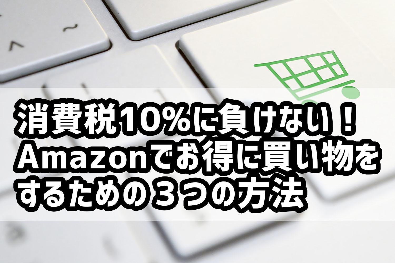 消費税10%に負けない!Amazonでお得に買い物をするための3つの方法